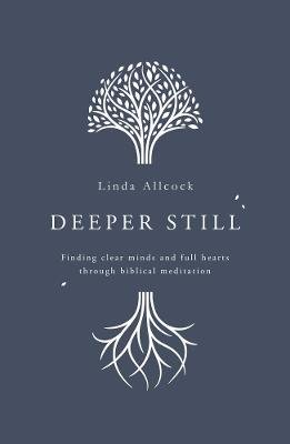 Deeper Still - Finding Clear Minds and Full Hearts through Biblical Meditation (Paperback): Linda Allcock