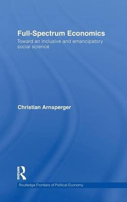 Full-Spectrum Economics - Toward an Inclusive and Emancipatory Social Science (Hardcover): Christian Arnsperger