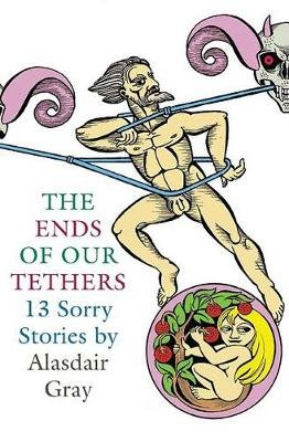 The Ends of Our Tethers - Thirteen Sorry Stories (Hardcover, illustrated edition): Alasdair Gray