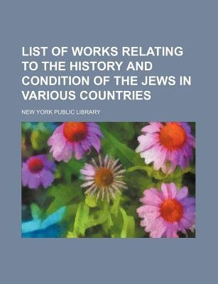 List of Works Relating to the History and Condition of the Jews in Various Countries (Paperback): New York Public Library