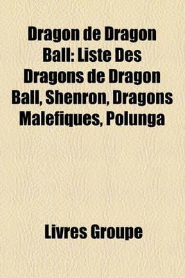 Dragon de Dragon Ball - Liste Des Dragons de Dragon Ball, Shenron, Dragons Malfiques, Polunga (French, Paperback): Livres Groupe