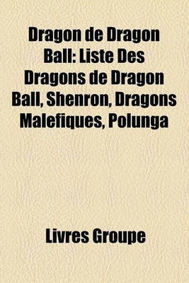 Dragon de Dragon Ball - Liste Des Dragons de Dragon Ball, Shenron, Dragons Malfiques, Polunga (French, Paperback): Livres Groupe
