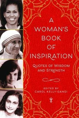 A Woman's Book of Inspiration - Quotes of Wisdom and Strength (Hardcover): Carol Kelly-Gangi
