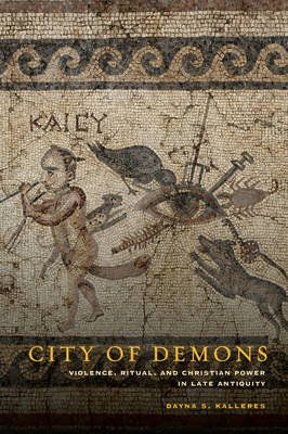 City of Demons - Violence, Ritual, and Christian Power in Late Antiquity (Hardcover, First Edition, None Ed.): Dayna S. Kalleres