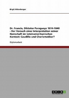 Dr. Francia, Diktator Paraguays 1814-1840 - Der Versuch Einer Interpretation Seiner Herrschaft Im Lateinamerikanischen Kontext...