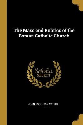 The Mass and Rubrics of the Roman Catholic Church (Paperback): John Rogerson Cotter