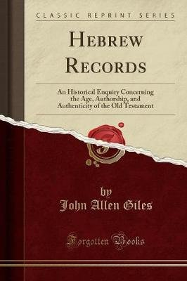 Hebrew Records - An Historical Enquiry Concerning the Age, Authorship, and Authenticity of the Old Testament (Classic Reprint)...