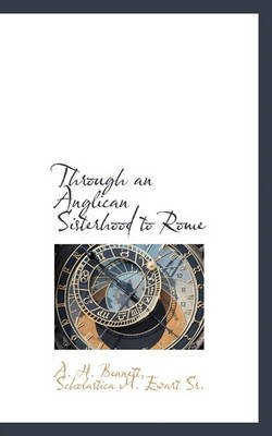 Through an Anglican Sisterhood to Rome (Paperback): A. H. Bennett, Scholastica M. Ewart