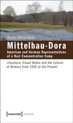 Mittelbau-Dora: American and German Representations of a Nazi Concentration Camp - Literature, Visual Media and the Culture of...