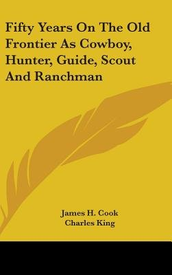 Fifty Years on the Old Frontier as Cowboy, Hunter, Guide, Scout and Ranchman (Hardcover): James H. Cook