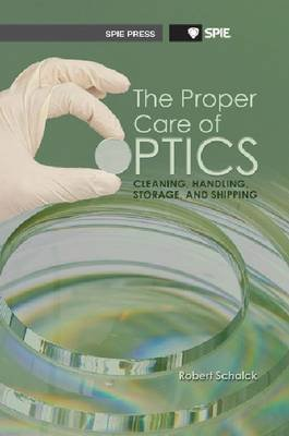 The Proper Care of Optics - Cleaning, Handling, Storage, and Shipping (Paperback): Robert Schalck