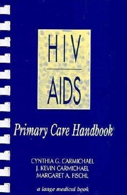 HIV/AIDS Primary Care Handbook (Paperback): Cynthia G. Carmichael, J. Kevin Carmichael, Margaret A. Fischl
