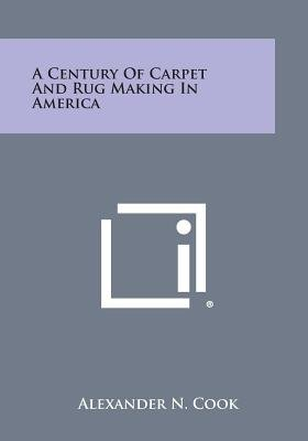 A Century of Carpet and Rug Making in America (Paperback): Alexander N Cook