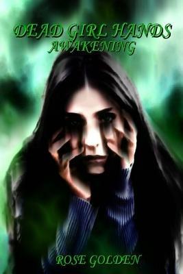Dead Girl Hands - Awakening (Paperback): Rose Golden