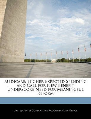 Medicare - Higher Expected Spending and Call for New Benefit Underscore Need for Meaningful Reform (Paperback): United States...