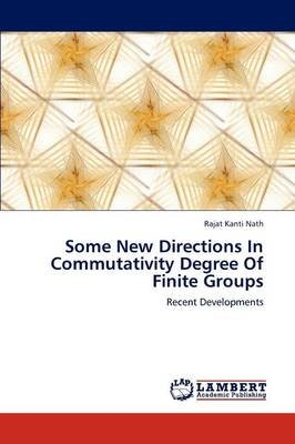 Some New Directions in Commutativity Degree of Finite Groups (Paperback): Rajat Kanti Nath