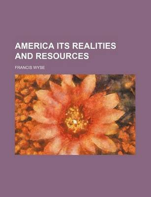 America Its Realities and Resources (Paperback): Francis Wyse