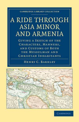 A Ride Through Asia Minor and Armenia - Giving a Sketch of the Characters, Manners, and Customs of Both the Mussulman and...