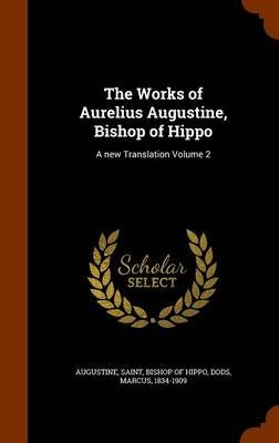 The Works of Aurelius Augustine, Bishop of Hippo - A New Translation Volume 2 (Hardcover): Marcus Dods