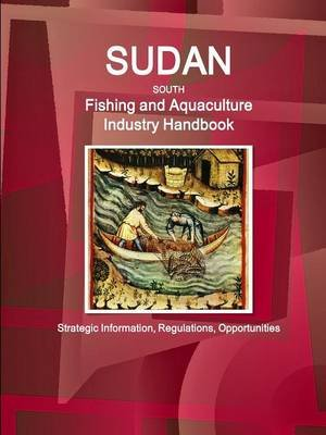 Sudan South Fishing and Aquaculture Industry Handbook - Strategic Information, Regulations, Opportunities (Paperback): Inc Ibp