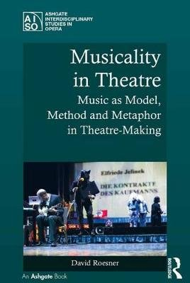 Musicality in Theatre - Music as Model, Method and Metaphor in Theatre-Making (Electronic book text): David Roesner
