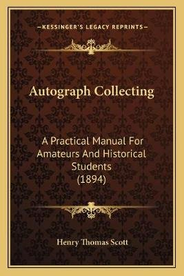 Autograph Collecting - A Practical Manual for Amateurs and Historical Students (1894) (Paperback): Henry Thomas Scott