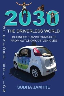 2030 the Driverless World - Business Transformation from Autonomous Vehicles (Paperback): Sudha Jamthe