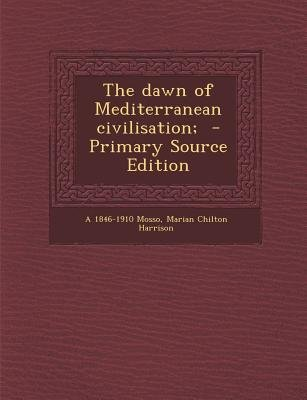 The Dawn of Mediterranean Civilisation; (Paperback, Primary Source): A 1846-1910 Mosso, Marian Chilton Harrison