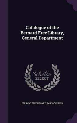 Catalogue of the Bernard Free Library, General Department (Hardcover): Rangoon India Bernard Free Library