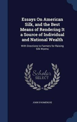 Essays on American Silk, and the Best Means of Rendering It a Source of Individual and National Wealth - With Directions to...