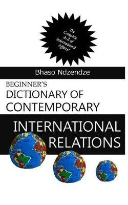 Beginner's Dictionary of Contemporary International Relations (Paperback): Mr Bhaso Ndzendze
