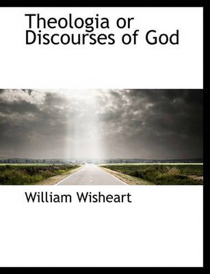 Theologia or Discourses of God (Paperback): William Wisheart