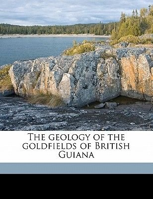 The Geology of the Goldfields of British Guiana (Paperback): Frank Fowler, John Burchmore Harrison, Charles Wilgress Anderson