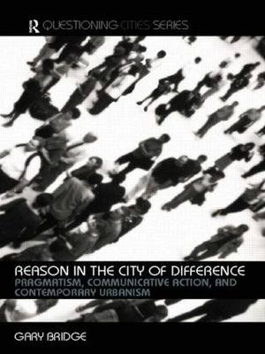 Reason in the City of Difference - Pragmatism, Communicative Action and Contemporary Urbanism (Paperback, New ed): Gary Bridge