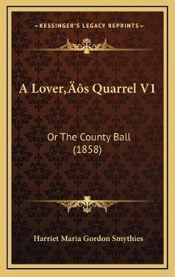A Lovera Acentsacentsa A-Acentsa Acentss Quarrel V1 - Or the County Ball (1858) (Hardcover): Harriet Maria Gordon Smythies