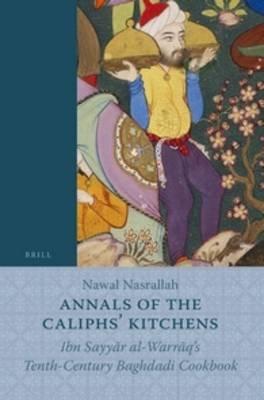 Annals of the Caliphs' Kitchens - Ibn Sayyar al-Warraq's Tenth-Century Baghdadi Cookbook (Hardcover): Nawal Nasrallah