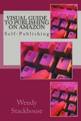 Visual Guide to Publishing on Amazon - Self-Publishing (Paperback): MS Wendy Stackhouse
