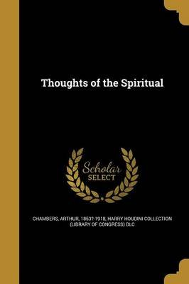 Thoughts of the Spiritual (Paperback): Arthur 1853?-1918 Chambers, Harry Houdini Collection (Library of Con