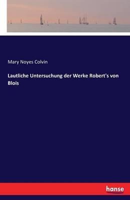 Lautliche Untersuchung Der Werke Robert's Von Blois (German, Paperback): Mary Noyes Colvin
