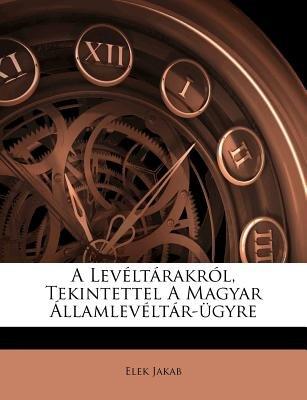A Leveltarakrol, Tekintettel a Magyar Allamleveltar-Ugyre (English, Hungarian, Paperback): Elek Jakab