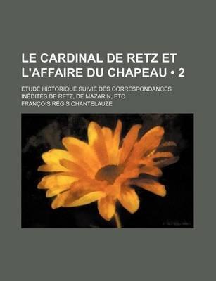 Le Cardinal de Retz Et L'Affaire Du Chapeau (2); Etude Historique Suivie Des Correspondances Inedites de Retz, de Mazarin,...