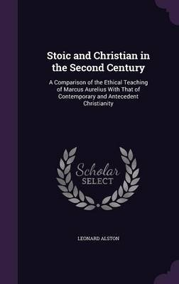 Stoic and Christian in the Second Century - A Comparison of the Ethical Teaching of Marcus Aurelius with That of Contemporary...