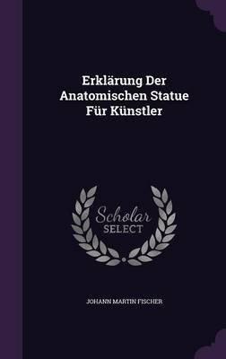 Erklarung Der Anatomischen Statue Fur Kunstler (Hardcover): Johann Martin Fischer