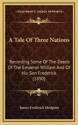 A Tale of Three Nations - Recording Some of the Deeds of the Emperor William and of His Son Frederick (1890) (Hardcover): James...