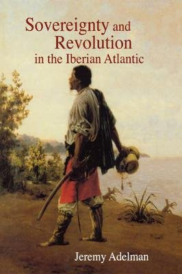 Sovereignty and Revolution in the Iberian Atlantic (Paperback): Jeremy Adelman