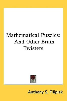 Mathematical Puzzles - And Other Brain Twisters (Hardcover): Anthony S Filipiak