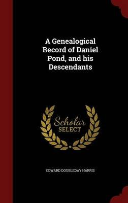A Genealogical Record of Daniel Pond, and His Descendants (Hardcover): Edward Doubleday Harris