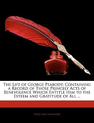 The Life of George Peabody - Containing a Record of Those Princely Acts of Benevolence Which Entitle Him to the Esteem and...
