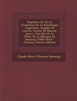 Napoleon Ier Et La Fondation de La Republique Argentine - Jacques de Liniers, Comte de Buenos-Ayres, Vice-Roi de La Plata, Et...