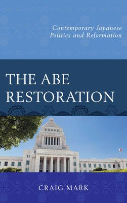 The Abe Restoration - Contemporary Japanese Politics and Reformation (Electronic book text): Craig Mark